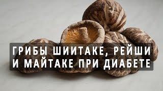 Лечение сахарного диабета с помощью грибов шиитаке, майтаке и рейши
