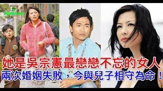 她是吳宗憲最戀戀不忘的女人,兩次婚姻失敗,今與兒子相守為命! thumbnail