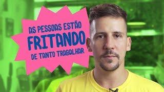 AS PESSOAS ESTÃO FRITANDO DE TANTO TRABALHAR