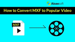 How to Convert MXF format to popular video with Aiseesoft MXF Converter?