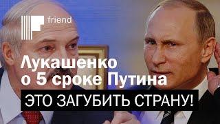 Лукашенко о 5 сроке Путина это загубить страну