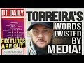 TORREIRA'S WORDS TWISTED BY MEDIA! | DT DAILY