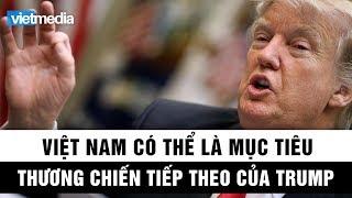 Việt Nam có thể là mục tiêu thương chiến tiếp theo của chính quyền Donald Trump
