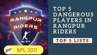 Top 5 Dangerous Players in Rangpur Riders | BPL 2017