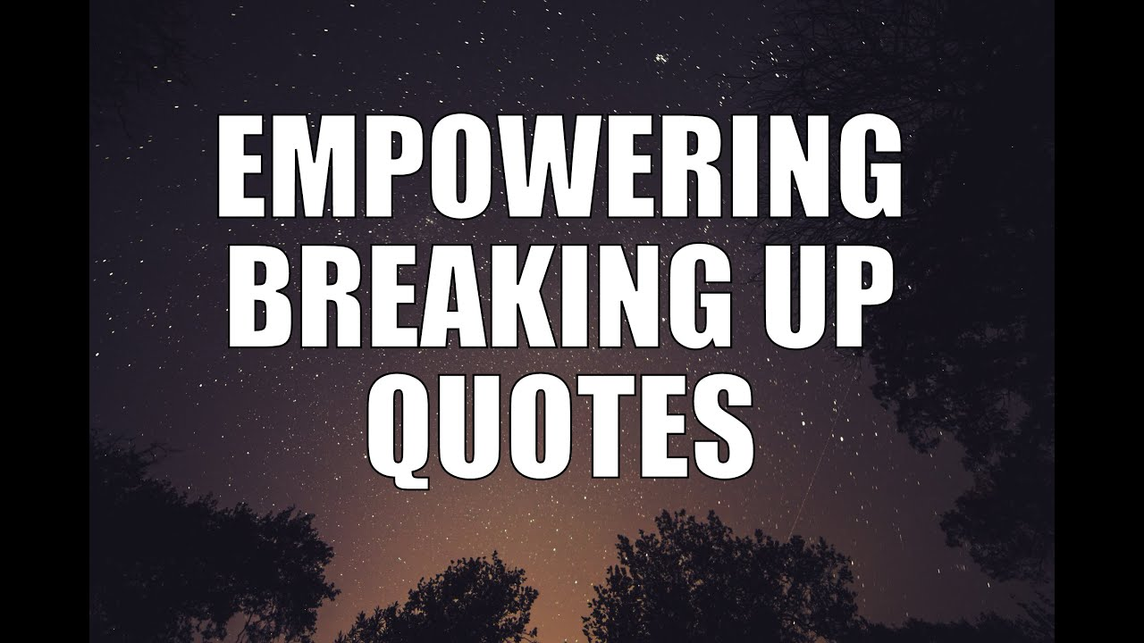 Good Break Up Quotes Empowering Breaking Up Quotes  Youtube