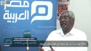 مصر العربية | صلاح أبو السرة : إسرائيل ساهمت فى انفصال جنوب السودان