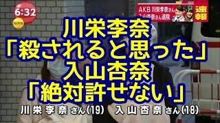 【AKB襲撃】川栄李奈「殺されると思った」 入山杏奈「絶対許せない」...