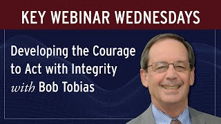 Key Webinar Wednesdays: Developing the Courage to Act with Integrity with Bob Tobias