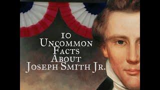 10 Uncommon Facts About Joseph Smith Jr. ( Part 2)