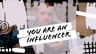 YOU ARE AN INFLUENCER