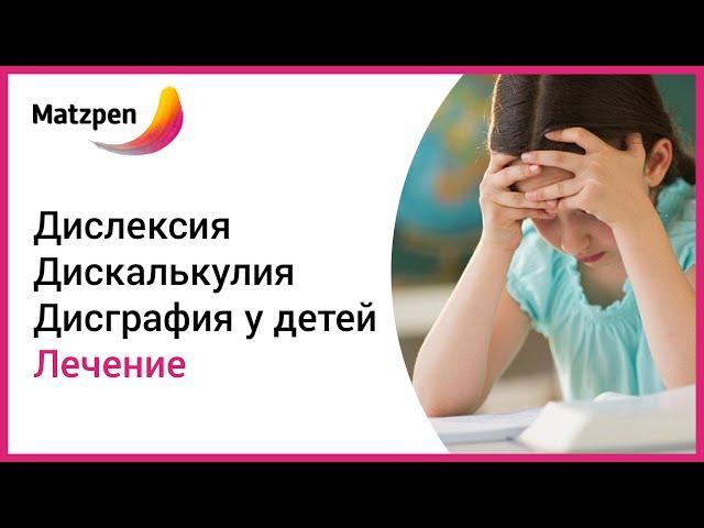 ► Дисграфия, дискалькулия, дислексия  у детей. Лечение неспособности к обучению  [Мацпен]