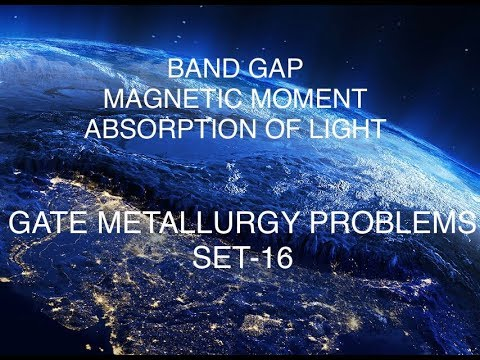 BAND GAP,MAGNETIC MOMENT,ABSORPTION OF VISIBLE LIGHT GATE METALLURGY PROBLEMS SET-16