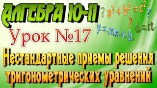 Нестандартные приемы решения тригонометрических уравнений. Алгебра 10-11 классы. 17  урок