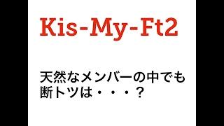 ツアー決定のKis-My-Ft2 天然なメンバーの中でも断トツは・・・?玉森?...