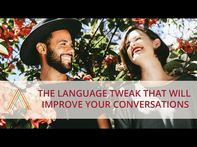 The Language Tweak That Will Improve Your Conversations