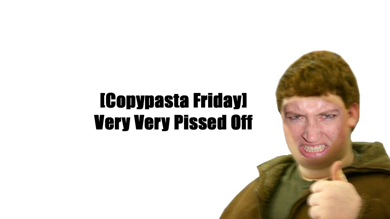 copypasta Friday] Very Very Pissed off | Readable