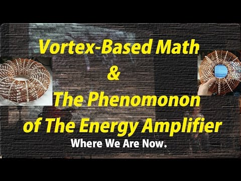 Vortex-Based Math & The Phenomonon of The Energy Amplifier : Where We Are Now.