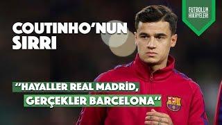 Coutinho'nun Hikayesi | ''Hayaller Real Madrid, Gerçekler Barça''