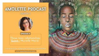 S02EP01: THESE TOXIC RELATIONSHIPS | MURIELLE MARIE FOR AMULET PODCAST