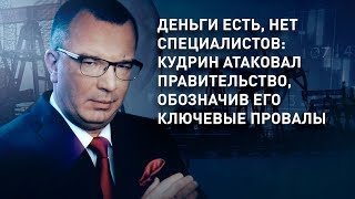 Деньги есть, нет специалистов: Кудрин атаковал правительство, обозначив его ключевые провалы
