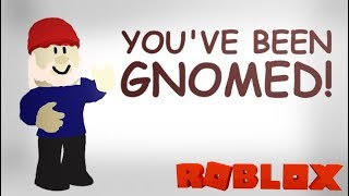You've Been Gnomed! - ROBLOX