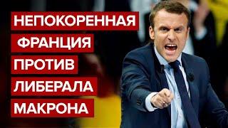Непокоренная Франция против либерала Макрона