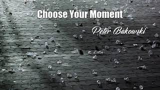 Choose Your Moment (Peter Bakowski Poem)