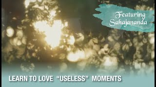 Learn to Love Useless Moments...