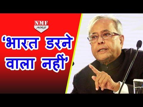President Pranab mukherji ने कहा, INDIA ऐसे Attack से नहीं डरेगा