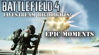 bf4 highlights montage epic awesome moments from livestreams battlefield 4 gameplay