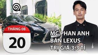 MC Phan Anh bán Lexus bạc tỉ, khẳng định không dùng tiền từ thiện mua xe | TỔ BUÔN 247 | 20/08/2019