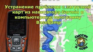 Устранение проблемы по загрузке карт из навигатора Garmin в программу BaseCamp