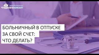 больничный в отпуске за свой счет: что делать?
