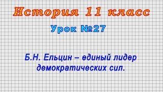 История 11 класс (Урок№27 - Б.Н. Ельцин – единый лидер демократических сил.)