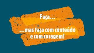 FAÇA, MAS FAÇA COM CONTEÚDO E COM CORAGEM