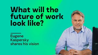 What will the future of work look like? Eugene Kaspersky shares his vision