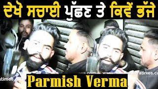 Exclusive: देखें Parmish Verma सच्चाई पूछने पर कैसे भड़के