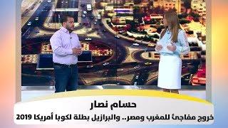 حسام نصار - خروج مفاجئ للمغرب ومصر.. والبرازيل بطلة لكوبا أمريكا 2019 - هذا الصباح