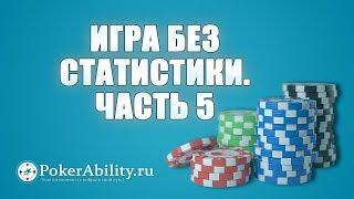 Покер обучение | Игра без статистики. Часть 5