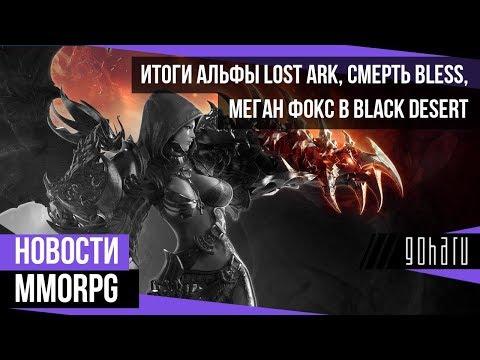 НОВОСТИ MMORPG: итоги альфы LOST ARK, смерть BLESS, Меган Фокс в BLACK DESERT