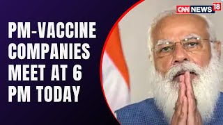Modi To Meet Vaccine Manufacturers | Covid Latest News | CNN News18