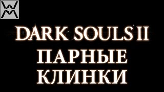Dark Souls II - Гайд по оружию - Парные Клинки