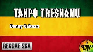 Tanpo Tresnamu - Denny Caknan Reggae SKA Version + lirik