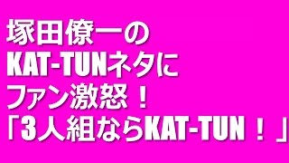 A.B.C-Z・塚田僚一のKAT-TUNネタにファン激怒!「3人組ならKAT-TUNだね...