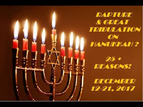 RAPTURE & GREAT TRIBULATION ON HANUKKAH??? 25 + REASONS!!! DECEMBER 12-21, 2017