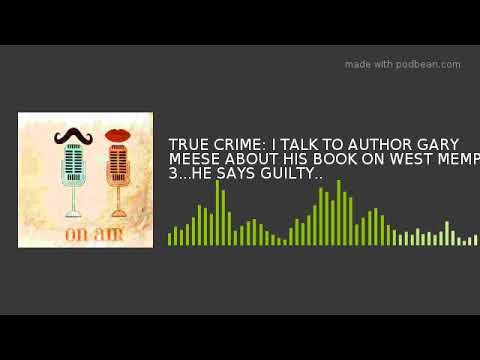 TRUE CRIME: I TALK TO AUTHOR GARY MEESE ABOUT HIS BOOK ON WEST MEMPHIS 3...HE SAYS GUILTY..
