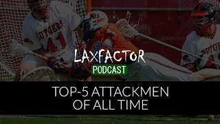 Top 5 Lacrosse Attackmen Of All Time (LaxFactor Podcast Quick Hit Episode #5)