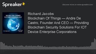 Blockchain Of Things — Andre De Castro, Founder And CEO — Providing Blockchain Security Solutions Fo