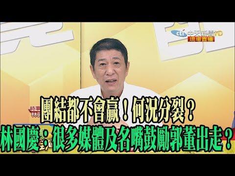 【精彩】團結都不會贏!何況分裂? 林國慶:很多媒體及名嘴鼓勵郭董出走?