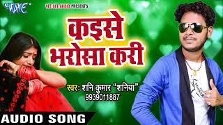 कइसे भरोसा करी Shani Kumar Shaniya Kaise Bharosa Kari Bhojpuri Hit Sad Songs 2017